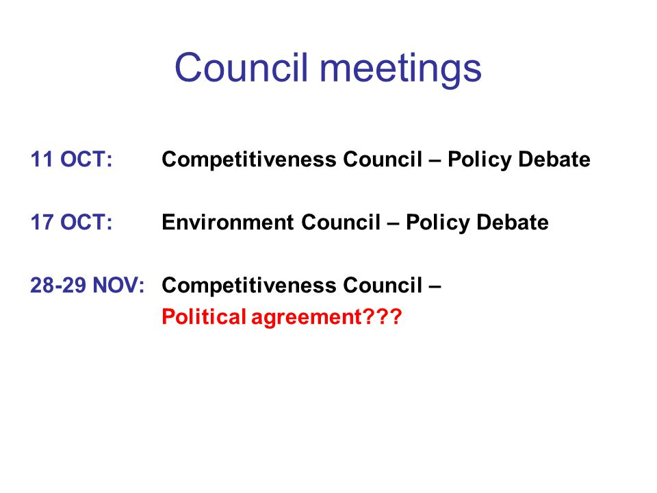 Council meetings 11 OCT: Competitiveness Council – Policy Debate 17 OCT: Environment Council – Policy Debate 28-29 NOV: Competitiveness Council – Political agreement???