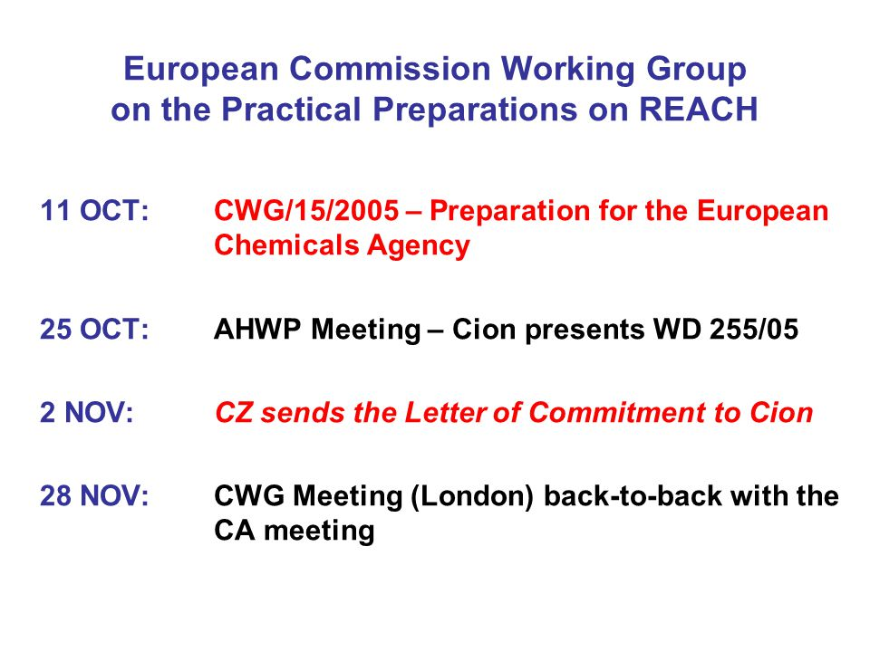 European Commission Working Group on the Practical Preparations on REACH 11 OCT: CWG/15/2005 – Preparation for the European Chemicals Agency 25 OCT: AHWP Meeting – Cion presents WD 255/05 2 NOV:CZ sends the Letter of Commitment to Cion 28 NOV: CWG Meeting (London) back-to-back with the CA meeting