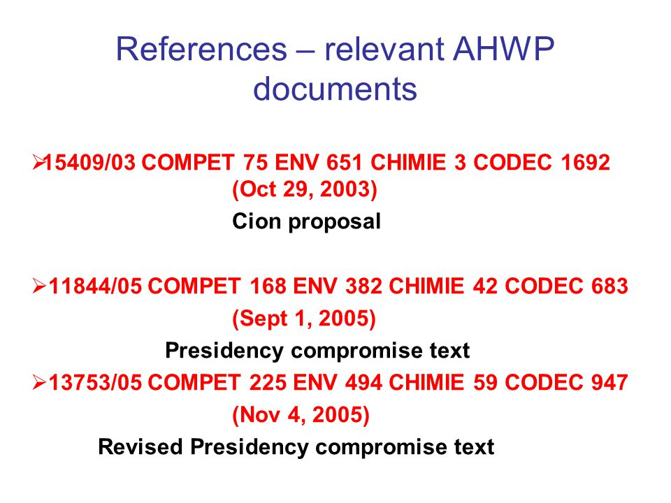 References – relevant AHWP documents  15409/03 COMPET 75 ENV 651 CHIMIE 3 CODEC 1692 (Oct 29, 2003) Cion proposal  11844/05 COMPET 168 ENV 382 CHIMIE 42 CODEC 683 (Sept 1, 2005) Presidency compromise text  13753/05 COMPET 225 ENV 494 CHIMIE 59 CODEC 947 (Nov 4, 2005) Revised Presidency compromise text