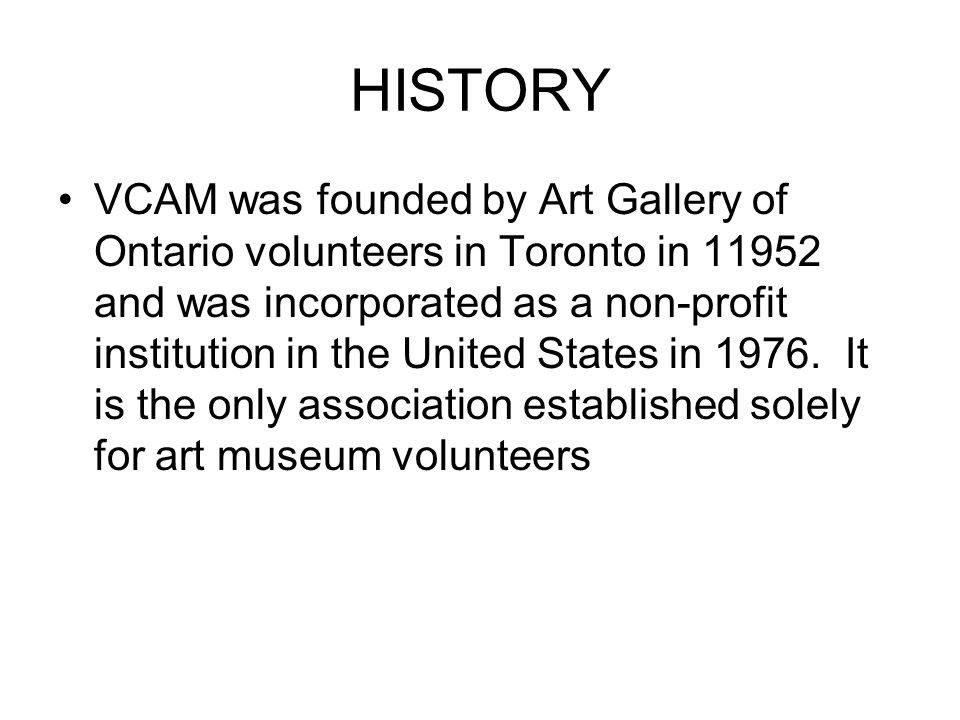 HISTORY VCAM was founded by Art Gallery of Ontario volunteers in Toronto in 11952 and was incorporated as a non-profit institution in the United States in 1976.
