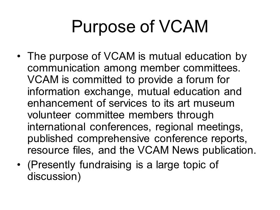 Purpose of VCAM The purpose of VCAM is mutual education by communication among member committees.