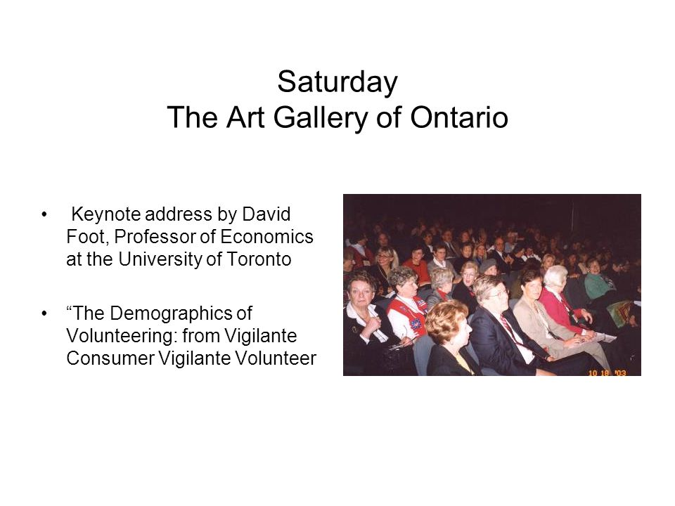Saturday The Art Gallery of Ontario Keynote address by David Foot, Professor of Economics at the University of Toronto The Demographics of Volunteering: from Vigilante Consumer Vigilante Volunteer