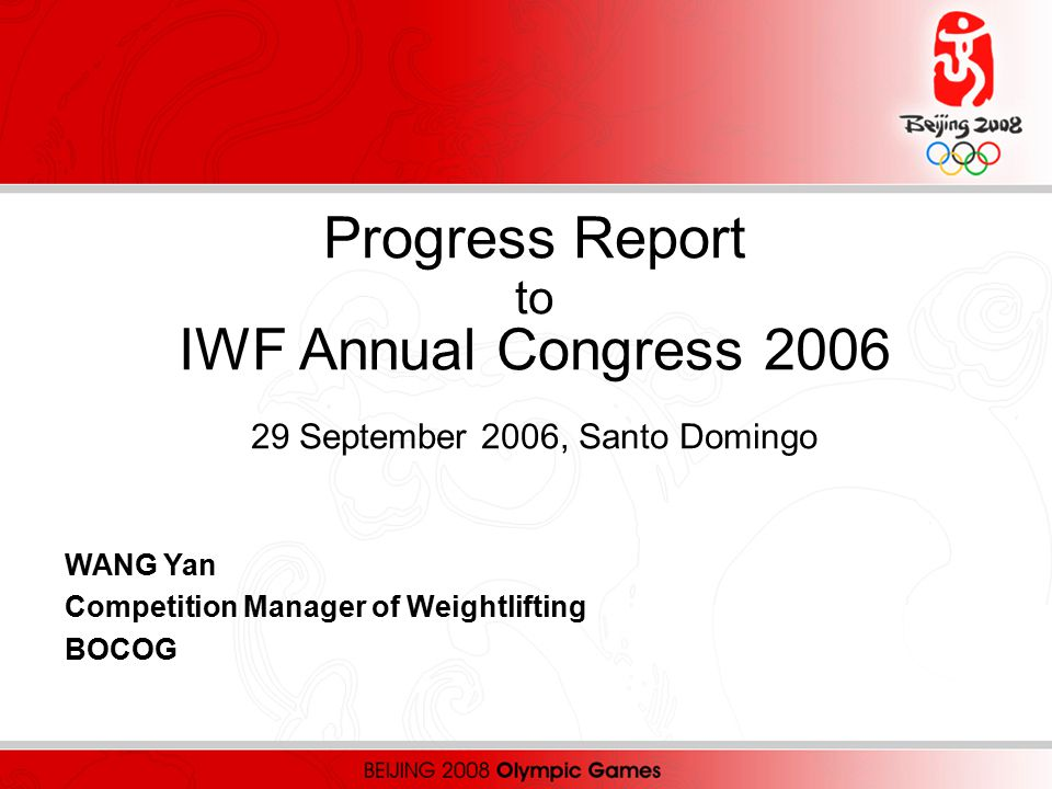 Progress Report to IWF Annual Congress 2006 29 September 2006, Santo Domingo WANG Yan Competition Manager of Weightlifting BOCOG