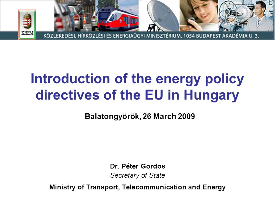 Introduction of the energy policy directives of the EU in Hungary Balatongyörök, 26 March 2009 Dr.