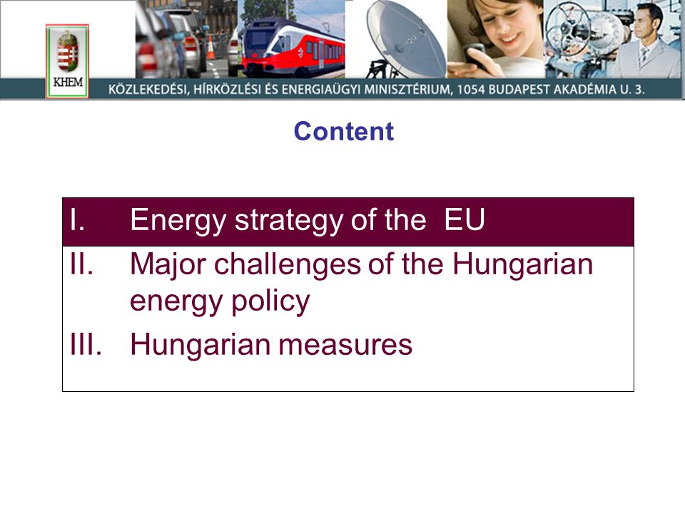 Content I.Energy strategy of the EU II.Major challenges of the Hungarian energy policy III.Hungarian measures
