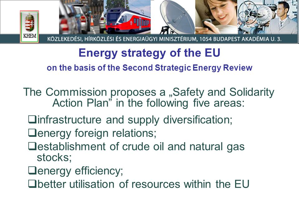 "Energy strategy of the EU on the basis of the Second Strategic Energy Review The Commission proposes a ""Safety and Solidarity Action Plan in the following five areas:  infrastructure and supply diversification;  energy foreign relations;  establishment of crude oil and natural gas stocks;  energy efficiency;  better utilisation of resources within the EU"