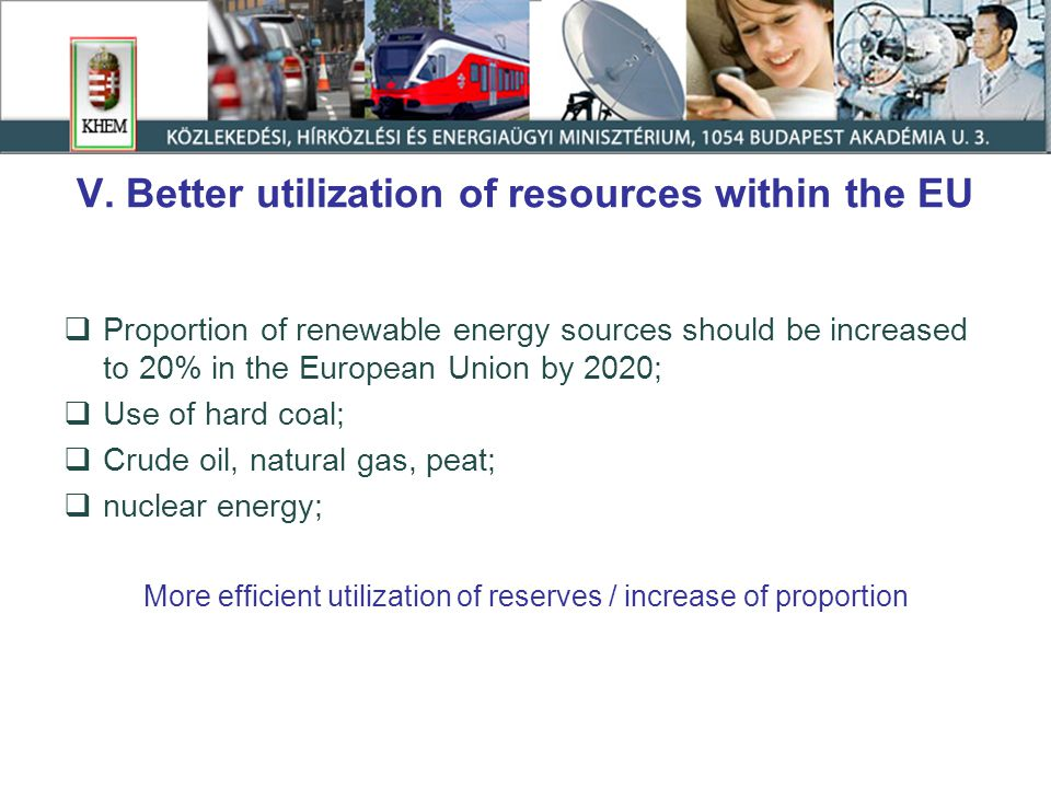 V. Better utilization of resources within the EU  Proportion of renewable energy sources should be increased to 20% in the European Union by 2020; 