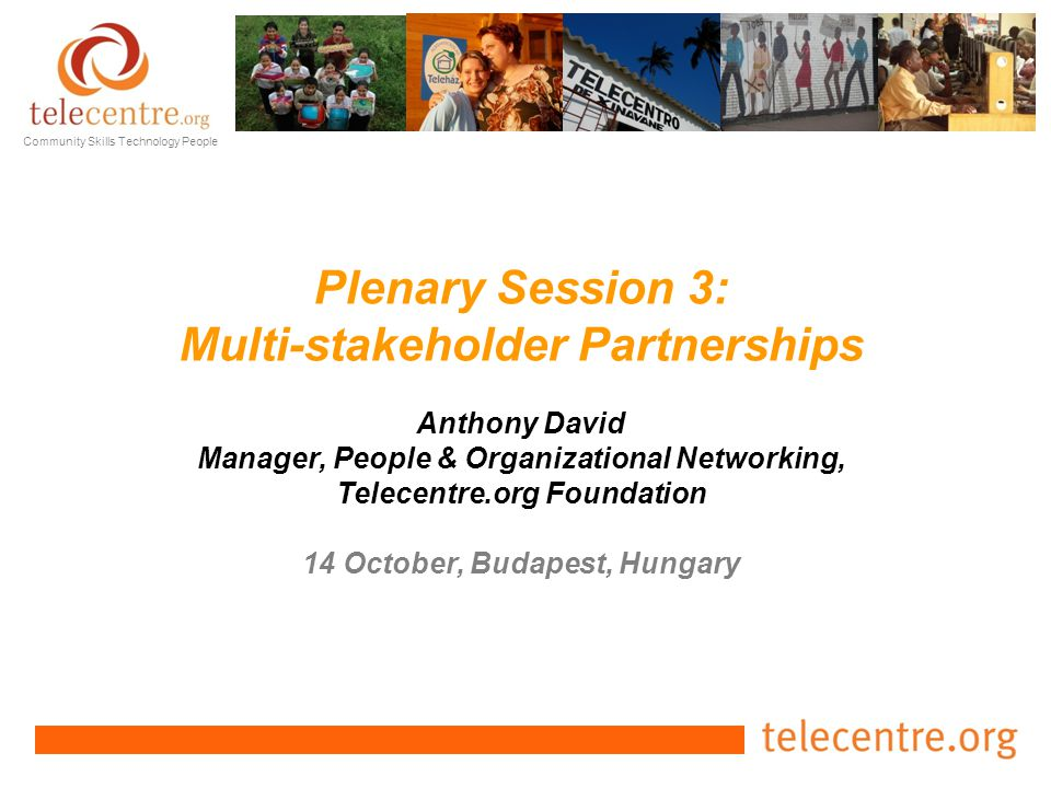 Community Skills Technology People Plenary Session 3: Multi-stakeholder Partnerships Anthony David Manager, People & Organizational Networking, Telecentre.org Foundation 14 October, Budapest, Hungary