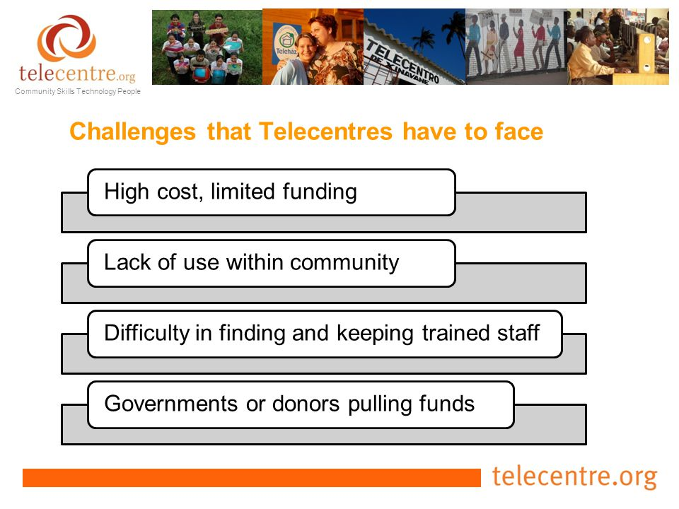 Community Skills Technology People Challenges that Telecentres have to face High cost, limited fundingLack of use within communityDifficulty in finding and keeping trained staffGovernments or donors pulling funds