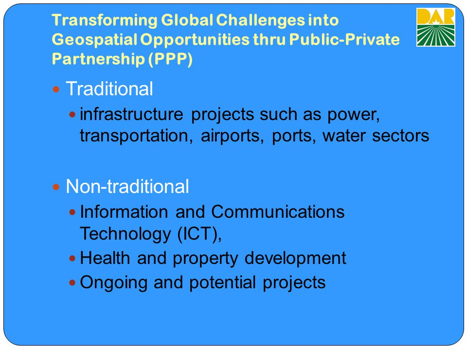 Transforming Global Challenges into Geospatial Opportunities thru Public-Private Partnership (PPP) Traditional infrastructure projects such as power, transportation, airports, ports, water sectors Non-traditional Information and Communications Technology (ICT), Health and property development Ongoing and potential projects