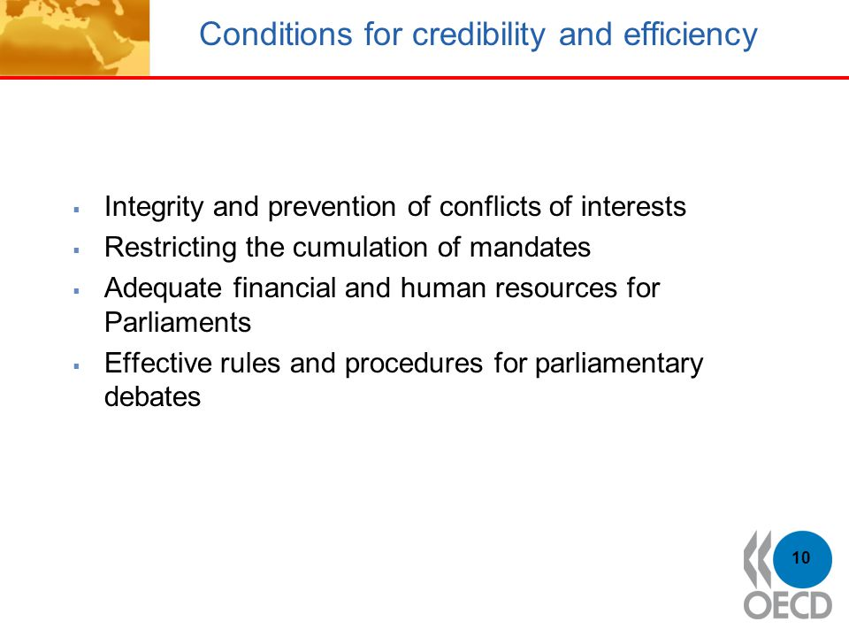 Conditions for credibility and efficiency  Integrity and prevention of conflicts of interests  Restricting the cumulation of mandates  Adequate financial and human resources for Parliaments  Effective rules and procedures for parliamentary debates 10