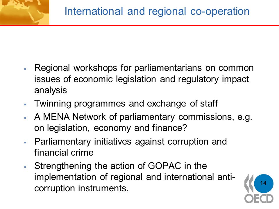 International and regional co-operation  Regional workshops for parliamentarians on common issues of economic legislation and regulatory impact analysis  Twinning programmes and exchange of staff  A MENA Network of parliamentary commissions, e.g.