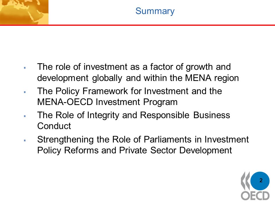 2 Summary  The role of investment as a factor of growth and development globally and within the MENA region  The Policy Framework for Investment and the MENA-OECD Investment Program  The Role of Integrity and Responsible Business Conduct  Strengthening the Role of Parliaments in Investment Policy Reforms and Private Sector Development