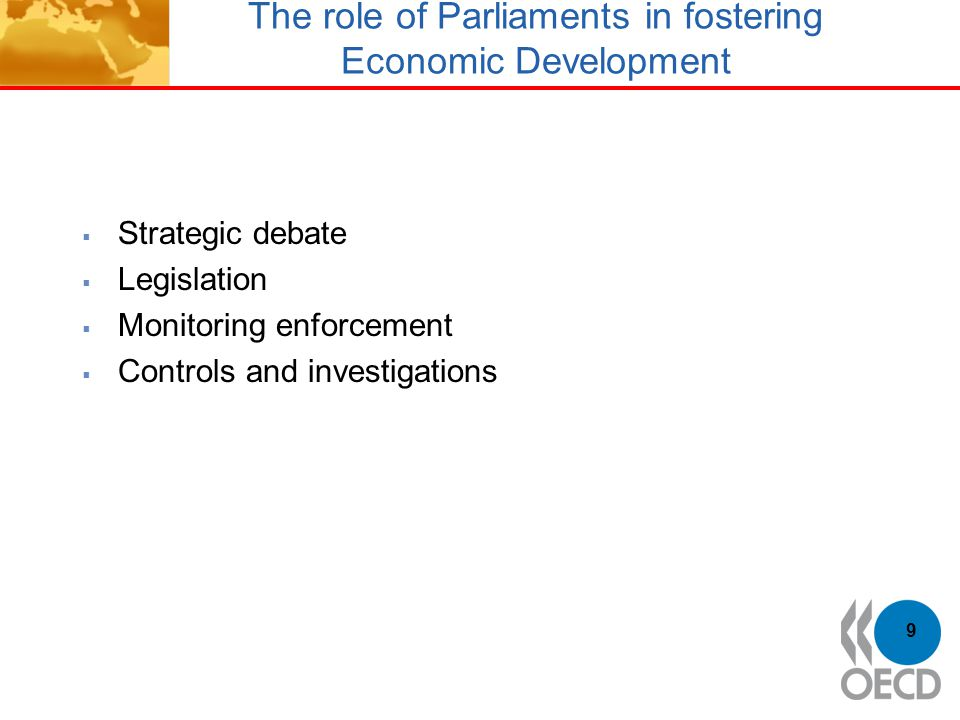 The role of Parliaments in fostering Economic Development  Strategic debate  Legislation  Monitoring enforcement  Controls and investigations 9