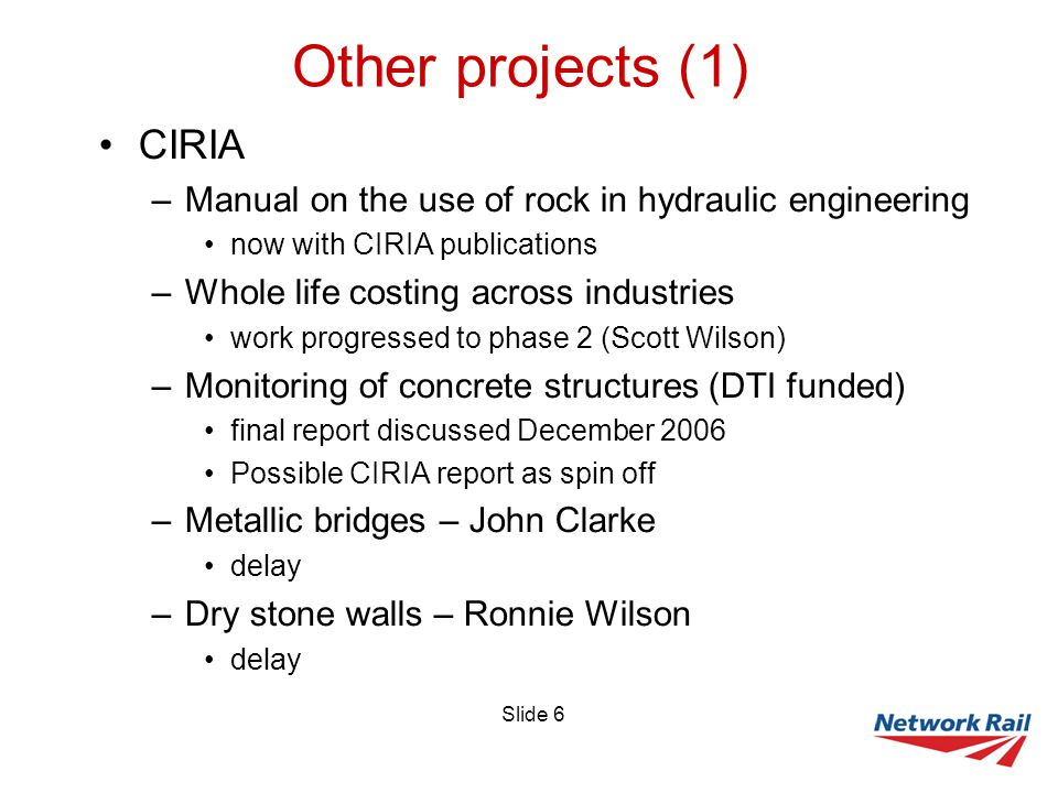 Slide 6 Other projects (1) CIRIA –Manual on the use of rock in hydraulic engineering now with CIRIA publications –Whole life costing across industries work progressed to phase 2 (Scott Wilson) –Monitoring of concrete structures (DTI funded) final report discussed December 2006 Possible CIRIA report as spin off –Metallic bridges – John Clarke delay –Dry stone walls – Ronnie Wilson delay