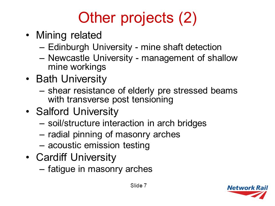 Slide 7 Other projects (2) Mining related –Edinburgh University - mine shaft detection –Newcastle University - management of shallow mine workings Bath University –shear resistance of elderly pre stressed beams with transverse post tensioning Salford University –soil/structure interaction in arch bridges –radial pinning of masonry arches –acoustic emission testing Cardiff University –fatigue in masonry arches