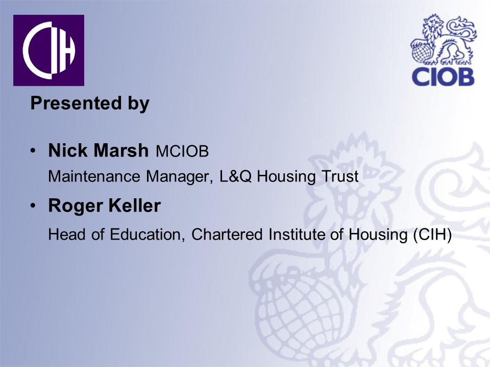 Presented by Nick Marsh MCIOB Maintenance Manager, L&Q Housing Trust Roger Keller Head of Education, Chartered Institute of Housing (CIH)