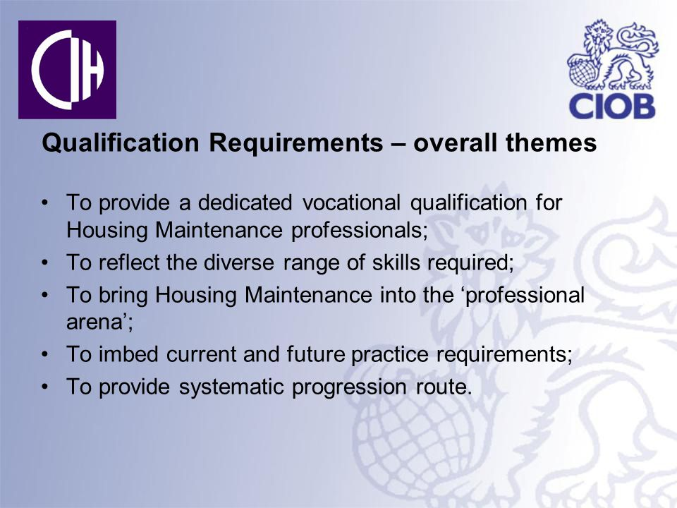 Qualification Requirements – overall themes To provide a dedicated vocational qualification for Housing Maintenance professionals; To reflect the diverse range of skills required; To bring Housing Maintenance into the 'professional arena'; To imbed current and future practice requirements; To provide systematic progression route.