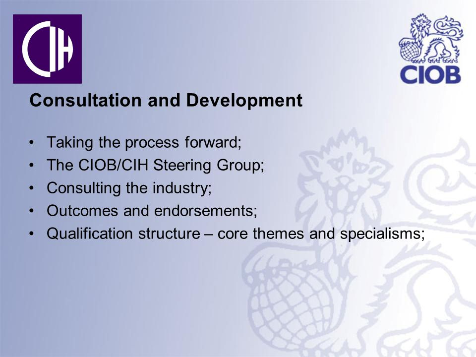 Consultation and Development Taking the process forward; The CIOB/CIH Steering Group; Consulting the industry; Outcomes and endorsements; Qualification structure – core themes and specialisms;