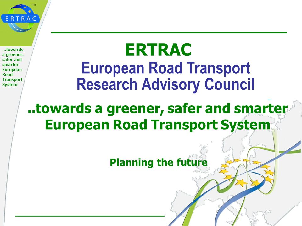 ™ 12 of 21 …towards a greener, safer and smarter European Road Transport System Basic main tasks of ERTRAC 2008+ develop and provide scenarios for future road transport, including scenarios from related ETP's, concluding recommended strategies and technologies from these scenarios develop a Implementation Plan, harmonised with other relevant ETPs road maps and implementation plans identify bottlenecks and necessary actions towards (industrial) implementations formulate, promote and propose cross-cutting R&D recommendations