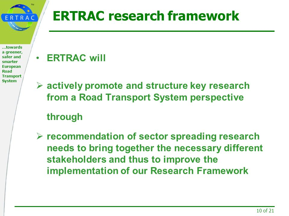 ™ 10 of 21 …towards a greener, safer and smarter European Road Transport System ERTRAC research framework ERTRAC will  actively promote and structure key research from a Road Transport System perspective through  recommendation of sector spreading research needs to bring together the necessary different stakeholders and thus to improve the implementation of our Research Framework