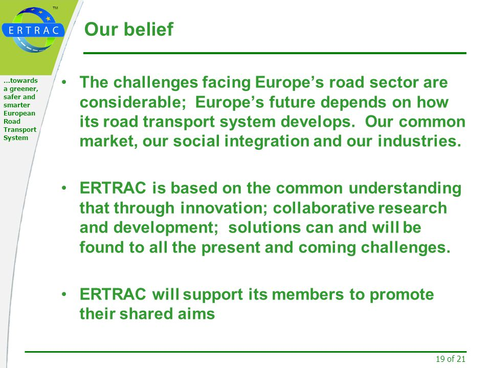 ™ 19 of 21 …towards a greener, safer and smarter European Road Transport System Our belief The challenges facing Europe's road sector are considerable; Europe's future depends on how its road transport system develops.