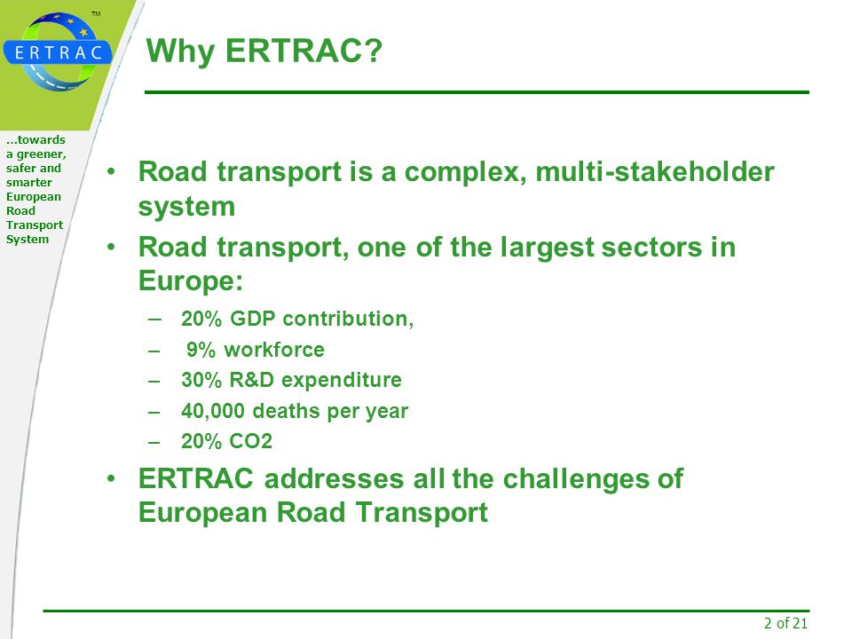 ™ 13 of 21 …towards a greener, safer and smarter European Road Transport System ERTRAC Working Groups To date there are four Research Areas (pillars) Mobility, transport and infrastructure Safety and security Energy, environment and resources Design and production Now we are focusing on four Strategic Research Priorities (former horizontal topics / challenges) Urban Mobility Energy and Environment Long Distance Transport Safety & Security Electrification is one current priority issue.