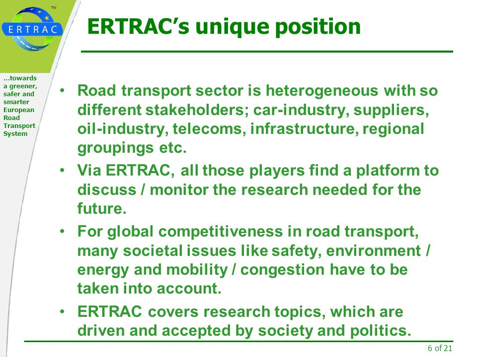 ™ 7 of 21 …towards a greener, safer and smarter European Road Transport System ERTRAC's unique position In ERTRAC's broad spectrum of stakeholders many other non research issues / needs are to be taken into account - standards, regulatory, liability etc.