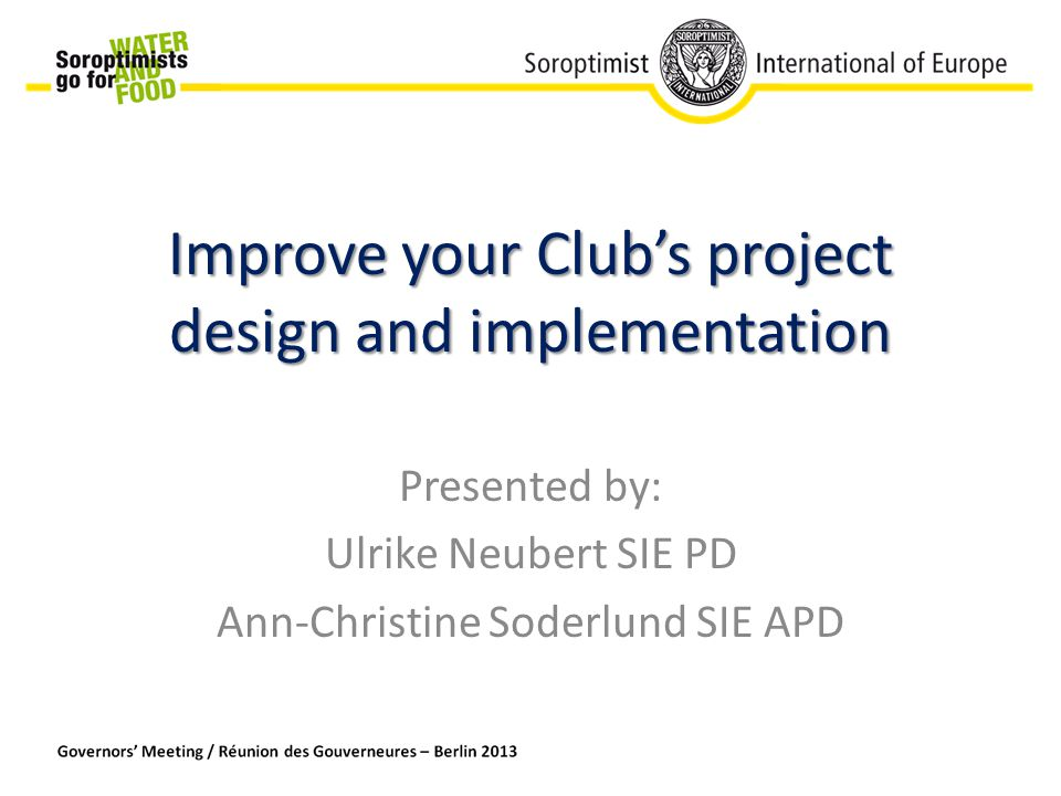 Improve your Club's project design and implementation Presented by: Ulrike Neubert SIE PD Ann-Christine Soderlund SIE APD