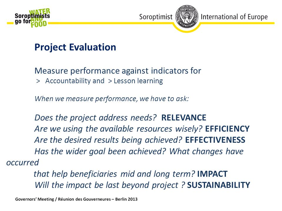 Project Evaluation Measure performance against indicators for > Accountability and > Lesson learning When we measure performance, we have to ask: Does the project address needs.