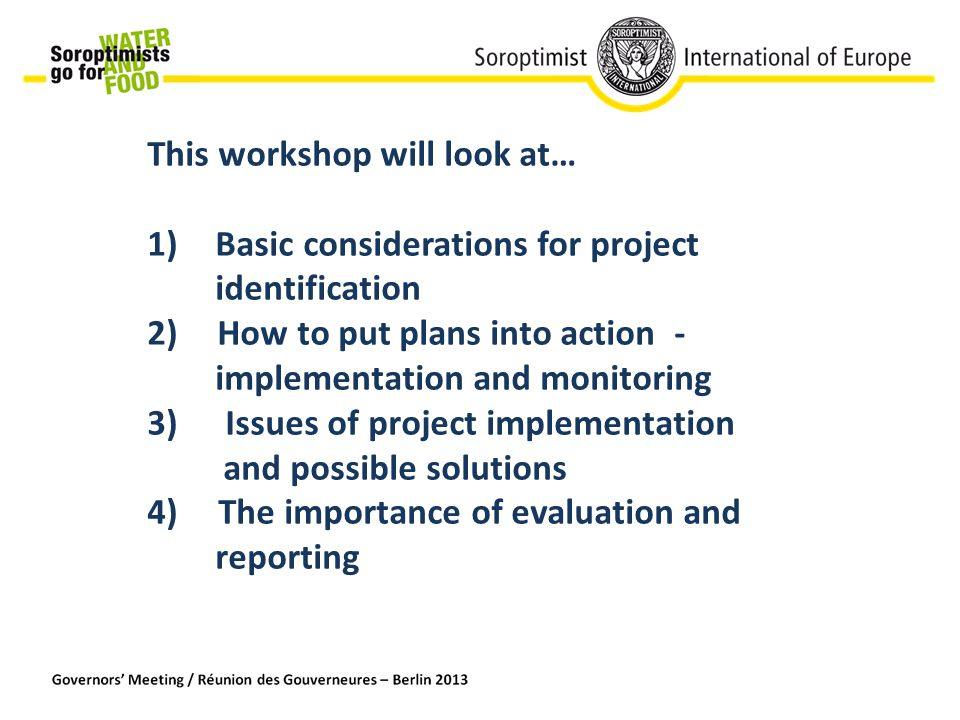 This workshop will look at… 1) Basic considerations for project identification 2) How to put plans into action - implementation and monitoring 3) Issues of project implementation and possible solutions 4) The importance of evaluation and reporting