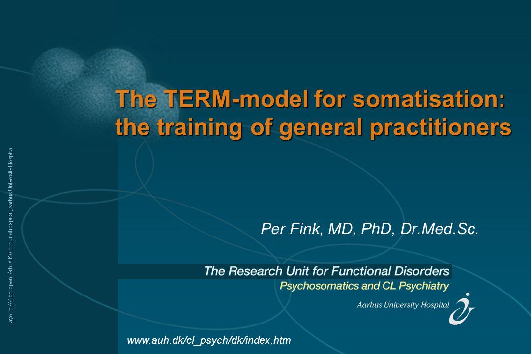Layout: AV-gruppen, Århus Kommunehospital, Aarhus University Hospital The TERM-model for somatisation: the training of general practitioners Per Fink, MD, PhD, Dr.Med.Sc.