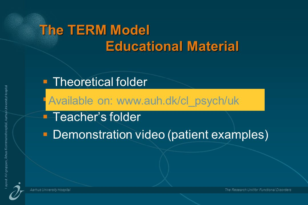 The Research Unit for Functional Disorders Layout: AV-gruppen, Århus Kommunehospital, Aarhus University Hospital Aarhus University Hospital The Research Unit for Functional Disorders The TERM Model Educational Material  Theoretical folder  Work folder for the participants  Teacher's folder  Demonstration video (patient examples) Available on: www.auh.dk/cl_psych/uk