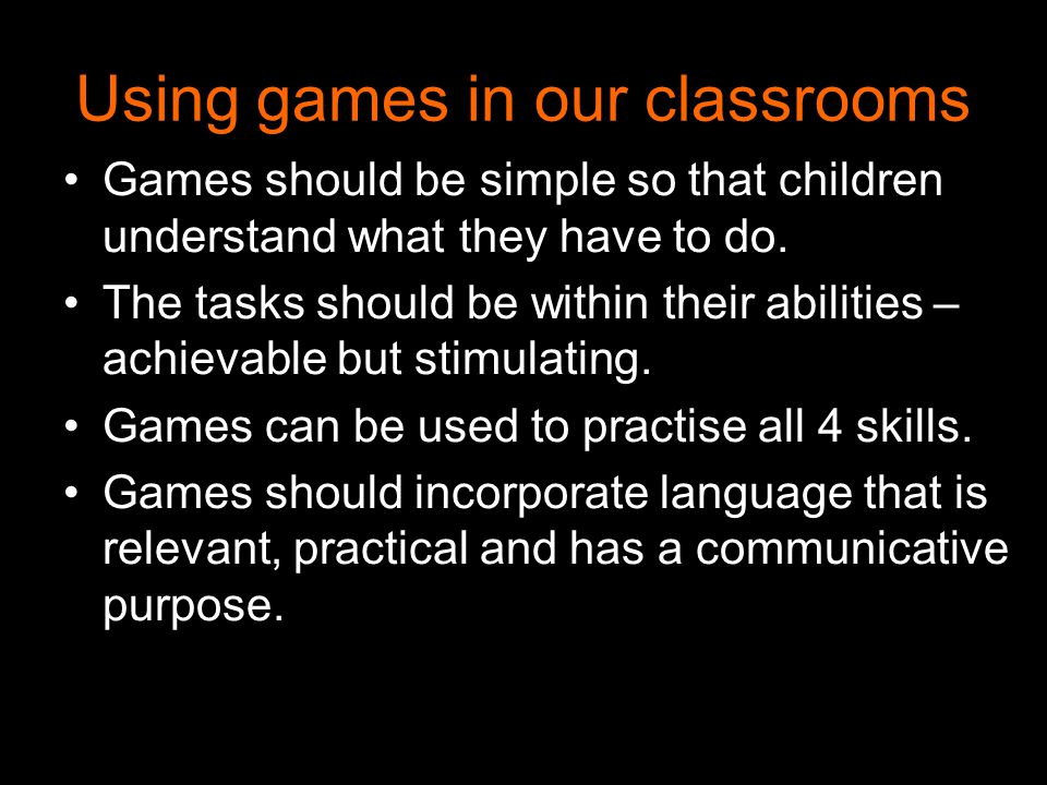 Using games in our classrooms Games should be simple so that children understand what they have to do.