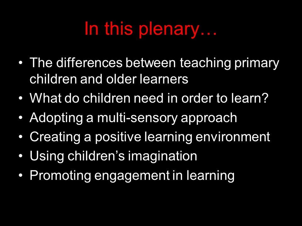 In this plenary… The differences between teaching primary children and older learners What do children need in order to learn.
