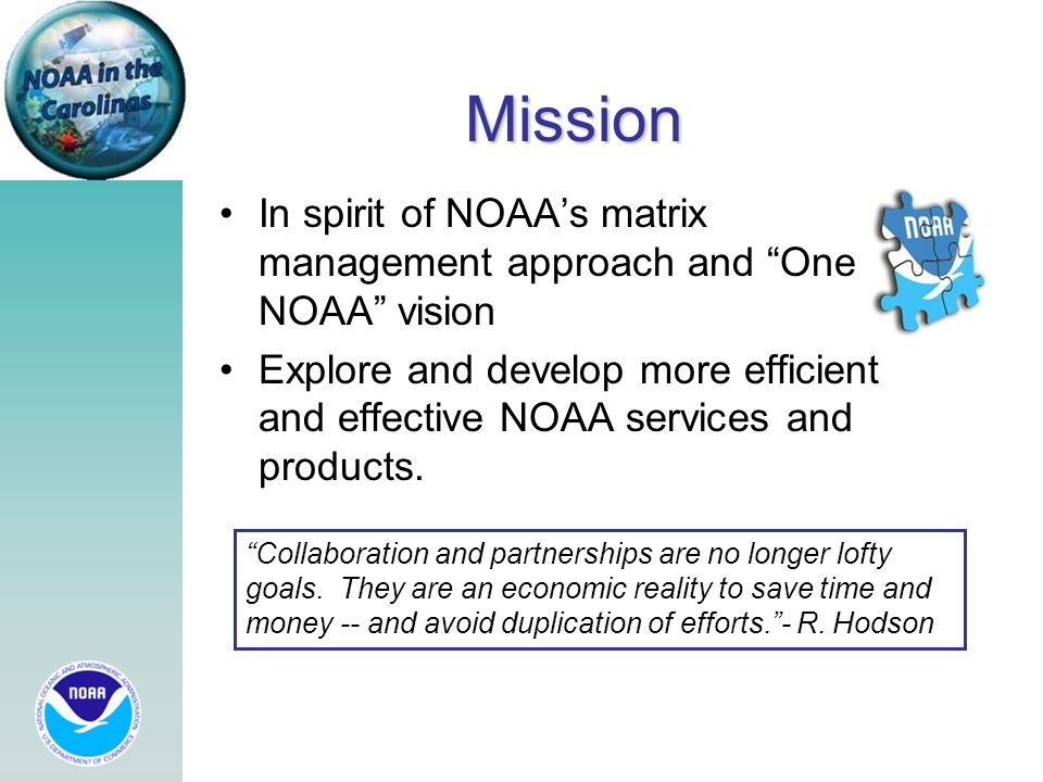 In spirit of NOAA's matrix management approach and One NOAA vision Explore and develop more efficient and effective NOAA services and products.