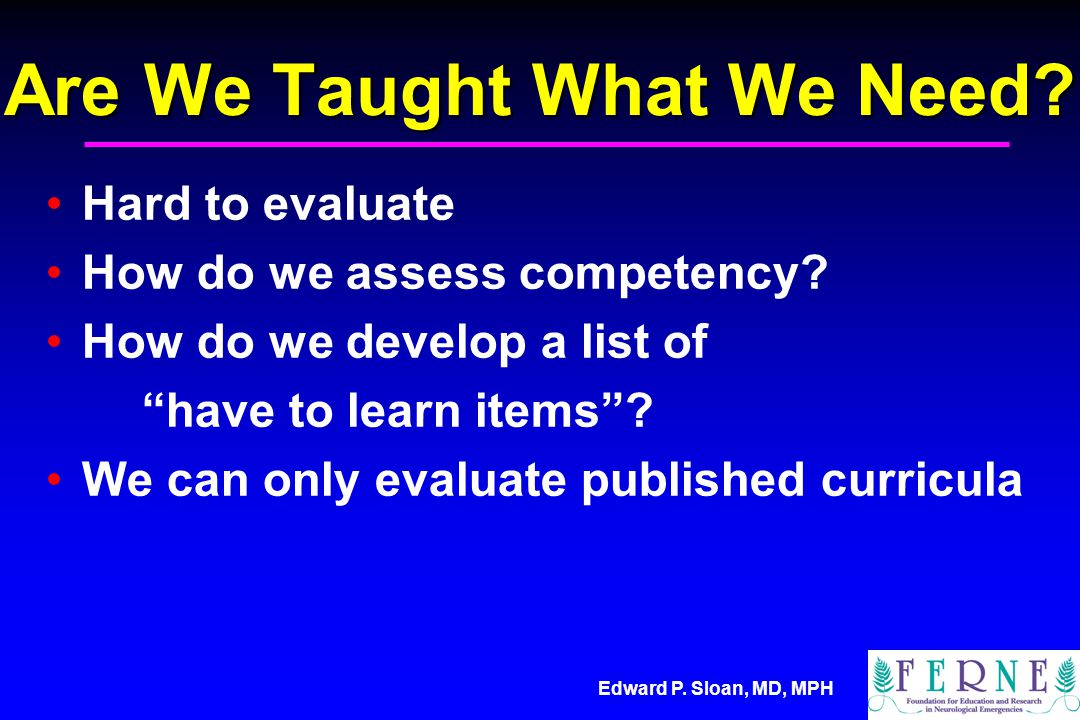 Edward P. Sloan, MD, MPH Are We Taught What We Need.
