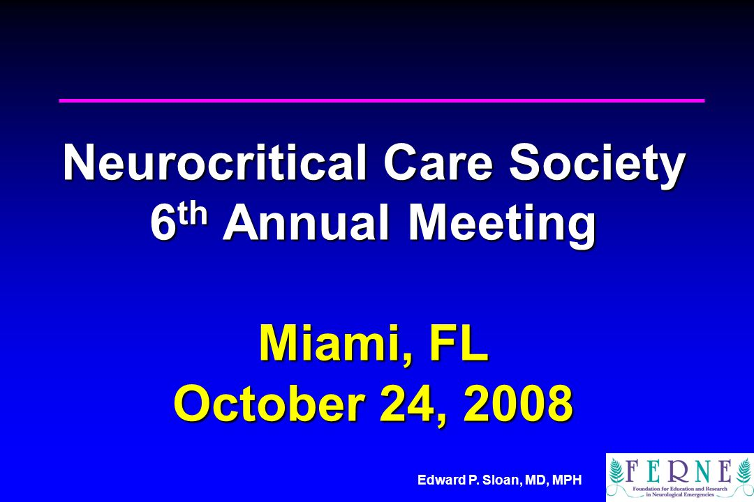 Edward P. Sloan, MD, MPH Neurocritical Care Society 6 th Annual Meeting Miami, FL October 24, 2008