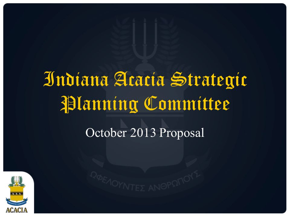 Indiana Acacia Strategic Planning Committee October 2013 Proposal