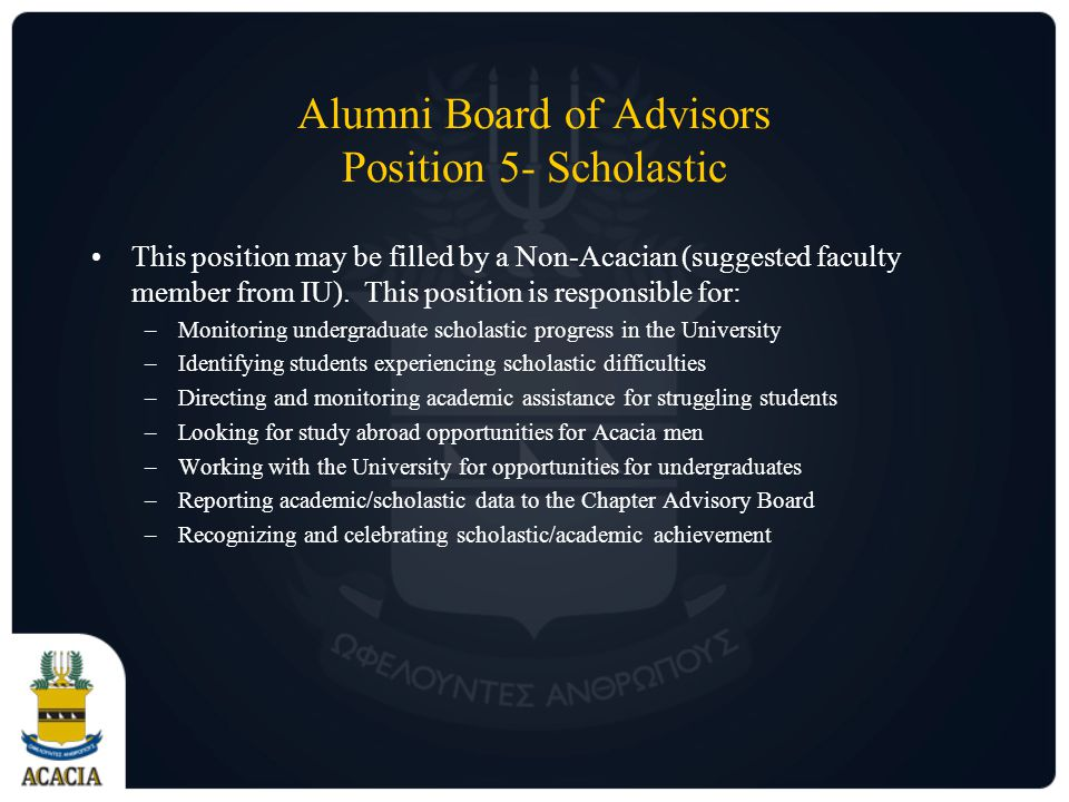 Alumni Board of Advisors Position 5- Scholastic This position may be filled by a Non-Acacian (suggested faculty member from IU).