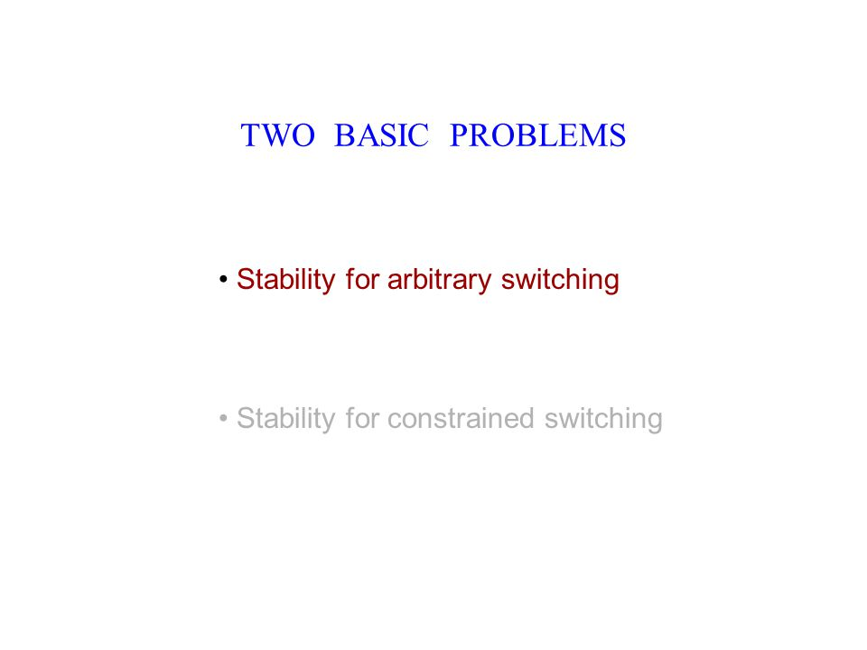 TWO BASIC PROBLEMS Stability for arbitrary switching Stability for constrained switching