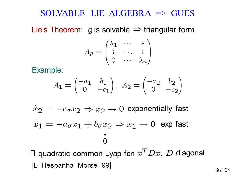 SOLVABLE LIE ALGEBRA => GUES Example: quadratic common Lyap fcn diagonal exponentially fast 0 exp fast [ L–Hespanha–Morse '99 ] Lie's Theorem: is solvable triangular form 9 of 24