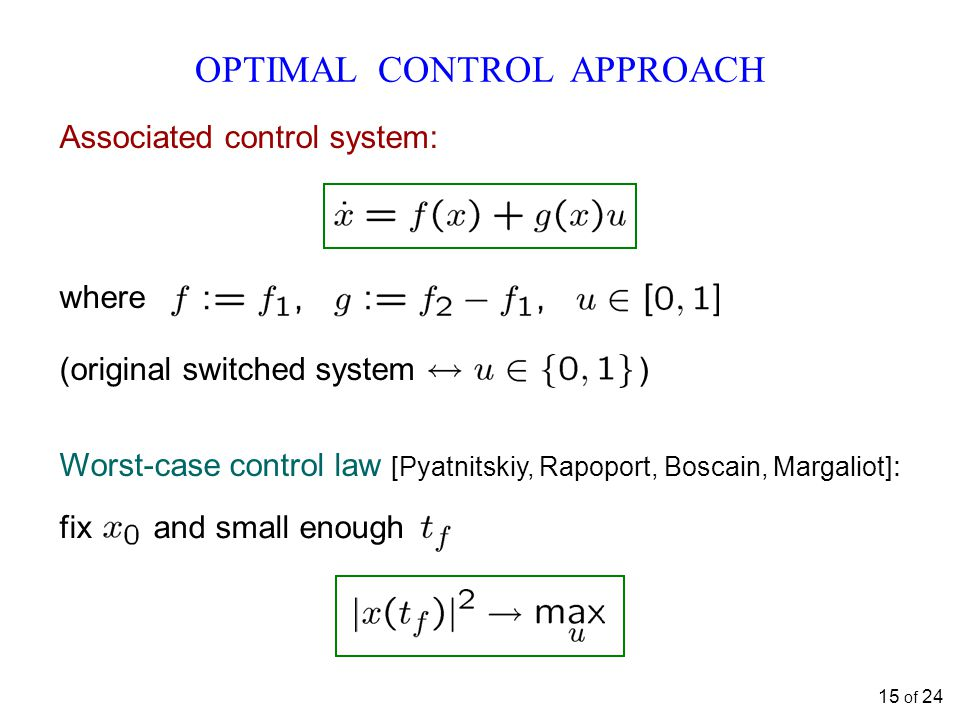 OPTIMAL CONTROL APPROACH Associated control system: where (original switched system ) Worst-case control law [Pyatnitskiy, Rapoport, Boscain, Margaliot] : fix and small enough 15 of 24