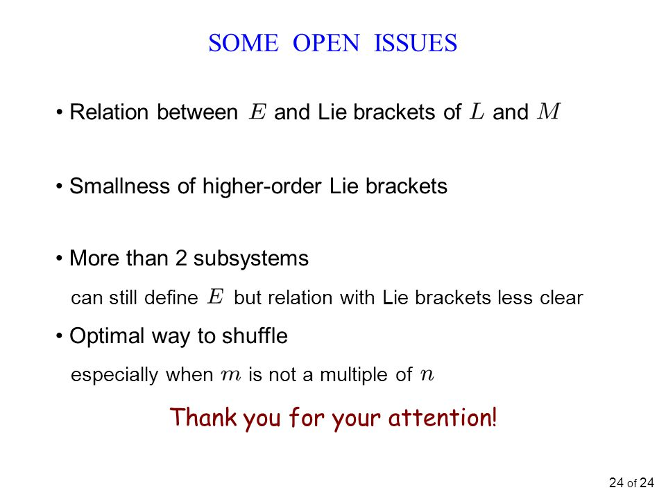 SOME OPEN ISSUES Relation between and Lie brackets of and 24 of 24 Smallness of higher-order Lie brackets More than 2 subsystems can still define but relation with Lie brackets less clear Optimal way to shuffle especially when is not a multiple of Thank you for your attention!