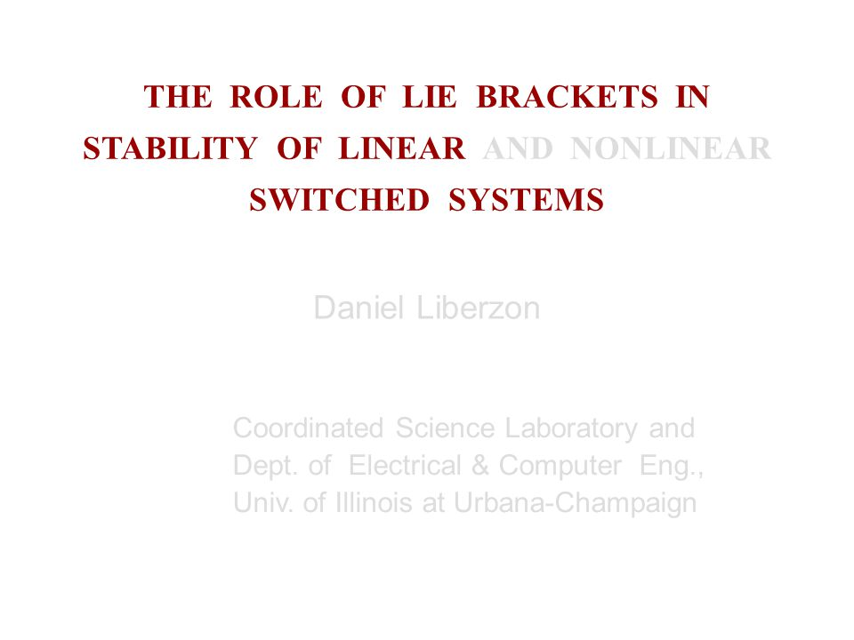 THE ROLE OF LIE BRACKETS IN STABILITY OF LINEAR AND NONLINEAR SWITCHED SYSTEMS Daniel Liberzon Coordinated Science Laboratory and Dept.