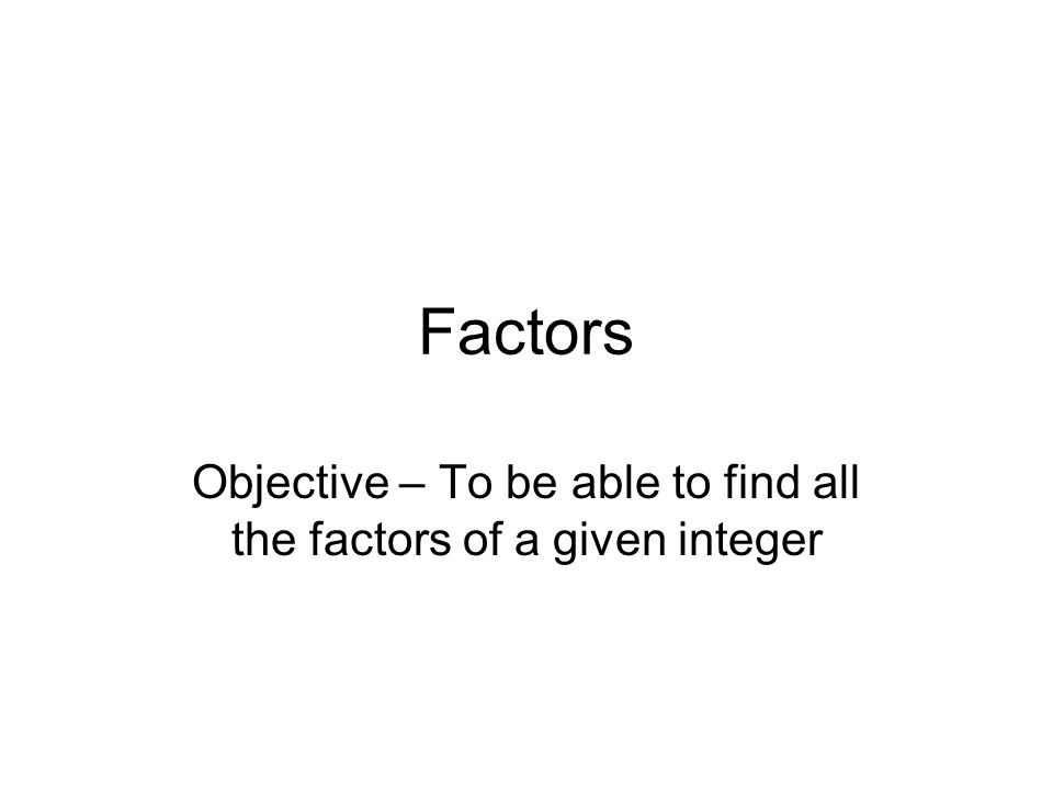 Factors Objective – To be able to find all the factors of a given integer