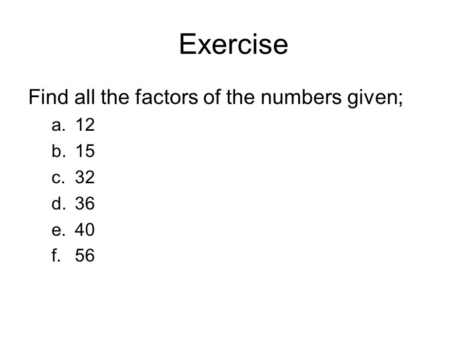 Exercise Find all the factors of the numbers given; a.12 b.15 c.32 d.36 e.40 f.56