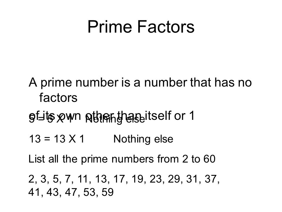 A Product of Prime Factors To express a number as a product of prime factors list 2 factors and then see which of these two numbers can be broken down into 2 further factors.