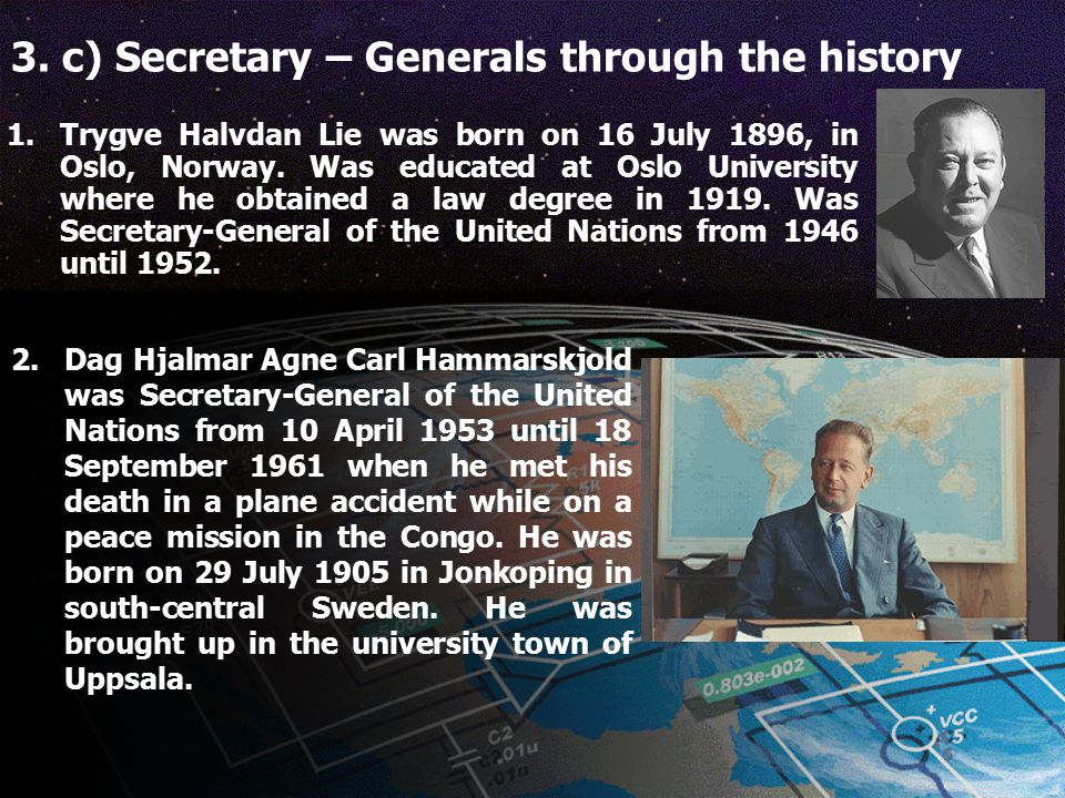 3. c) Secretary – Generals through the history 1.Trygve Halvdan Lie was born on 16 July 1896, in Oslo, Norway. Was educated at Oslo University where h