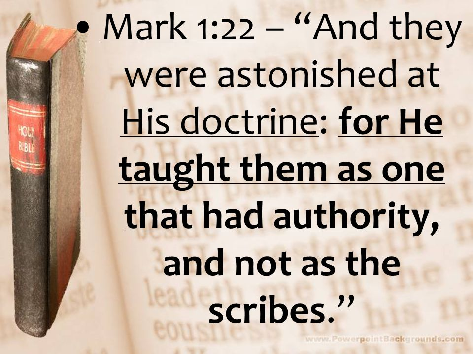 Mark 1:22 – And they were astonished at His doctrine: for He taught them as one that had authority, and not as the scribes.